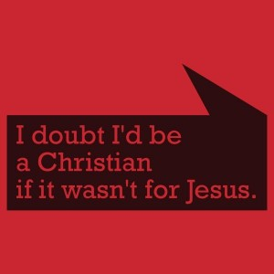 I Doubt I'd be a Christian if it wasn't for Jesus