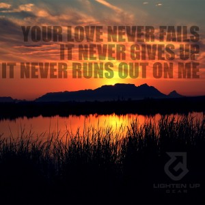 Your love never fails. It never gives up. It never runs out on me.