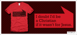 I doubt I'd be a Christian if it wasn't for Jesus t-shirt