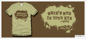 Here's mud in your eye. ~Jesus T-Shirt