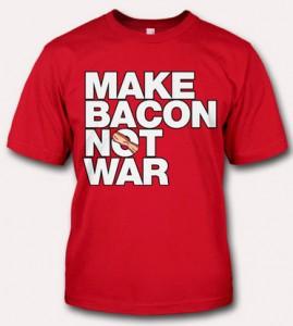 Bacon T-Shirt Wonderland: Make Bacon Not War